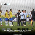 Uproar As Brazil vs Argentina Clash Abandoned Following Covid Controversy